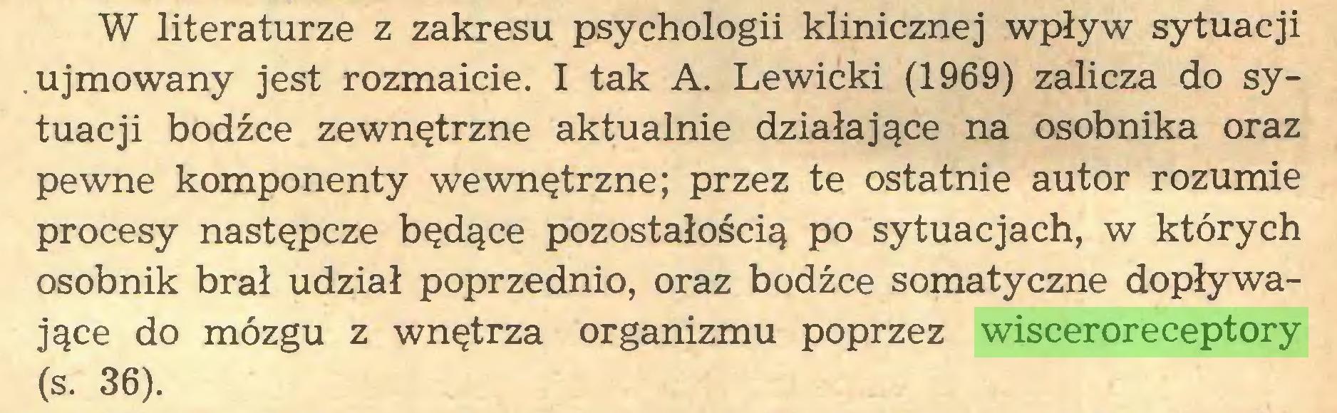 (...) W literaturze z zakresu psychologii klinicznej wpływ sytuacji ujmowany jest rozmaicie. I tak A. Lewicki (1969) zalicza do sytuacji bodźce zewnętrzne aktualnie działające na osobnika oraz pewne komponenty wewnętrzne; przez te ostatnie autor rozumie procesy następcze będące pozostałością po sytuacjach, w których osobnik brał udział poprzednio, oraz bodźce somatyczne dopływające do mózgu z wnętrza organizmu poprzez wisceroreceptory (s. 36)...