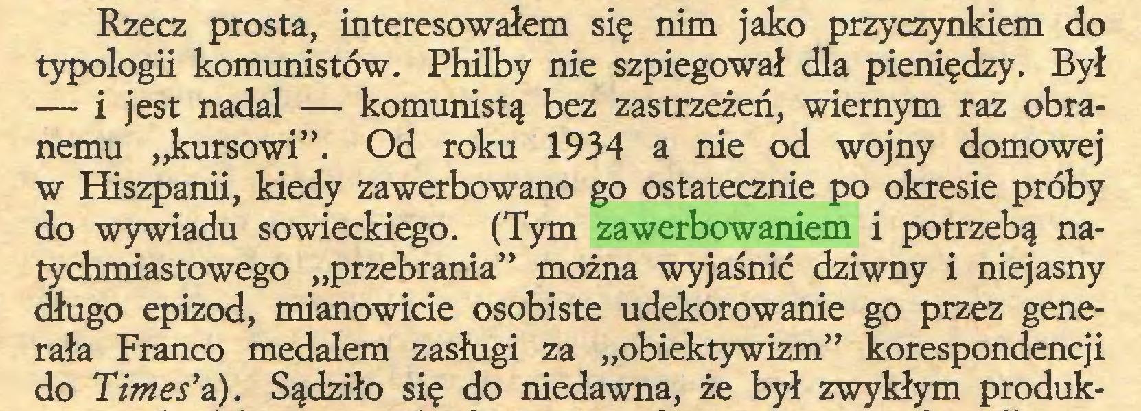 """(...) Rzecz prosta, interesowałem się nim jako przyczynkiem do typologii komunistów. Philby nie szpiegował dla pieniędzy. Był — i jest nadal — komunistą bez zastrzeżeń, wiernym raz obranemu """"kursowi"""". Od roku 1934 a nie od wojny domowej w Hiszpanii, kiedy zawerbowano go ostatecznie po okresie próby do wywiadu sowieckiego. (Tym zawerbowaniem i potrzebą natychmiastowego """"przebrania"""" można wyjaśnić dziwny i niejasny <fiugo epizod, mianowicie osobiste udekorowanie go przez generała Franco medalem zasługi za """"obiektywizm"""" korespondencji do Times'a). Sądziło się do niedawna, że był zwykłym produk..."""