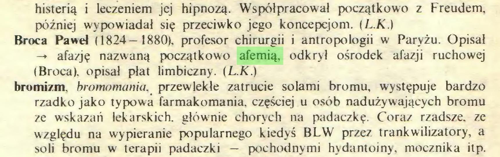 (...) histerią i leczeniem jej hipnozą. Współpracował początkowo z Freudem, później wypowiadał się przeciwko jego koncepcjom. (L.K.) Broca Paweł (1824- 1880), profesor chirurgii i antropologii w Paryżu. Opisał -» afazję nazwaną początkowo afemią, odkrył ośrodek afazji ruchowej (Broca). opisał płat limbiczny. (L.K.) bromizm. bromomania. przewlekłe zatrucie solami bromu, występuje bardzo rzadko jako typowa farmakomania. częściej u osób nadużywających bromu ze wskazań lekarskich, głównie chorych na padaczkę. Coraz rzadsze, ze względu na wypieranie popularnego kiedyś BLW przez trankwilizatory, a soli bromu w terapii padaczki — pochodnymi hydantoiny, mocznika itp...