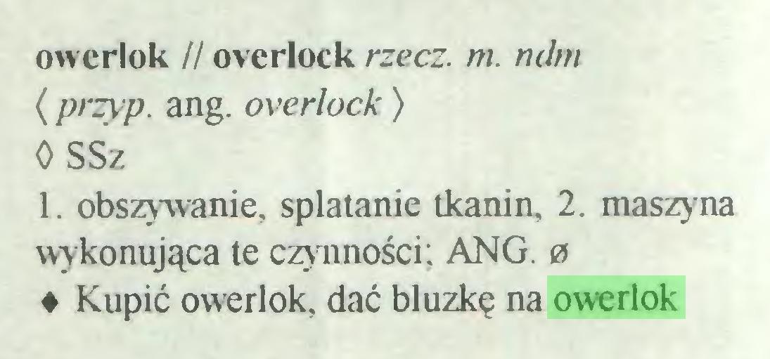 (...) owerlok // overlock rzecz. m. ndm < przyp. ang. overlock) 0 SSz l. obszywanie, splatanie tkanin, 2. maszy na wykonująca te czynności; ANG. 0 ♦ Kupić owerlok, dać bluzkę na owerlok...