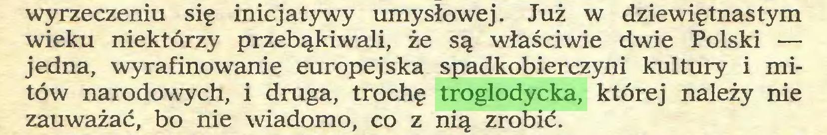 (...) wyrzeczeniu się inicjatywy umysłowej. Już w dziewiętnastym wieku niektórzy przebąkiwali, że są właściwie dwie Polski — jedna, wyrafinowanie europejska spadkobierczyni kultury i mitów narodowych, i druga, trochę troglodycka, której należy nie zauważać, bo nie wiadomo, co z nią zrobić...
