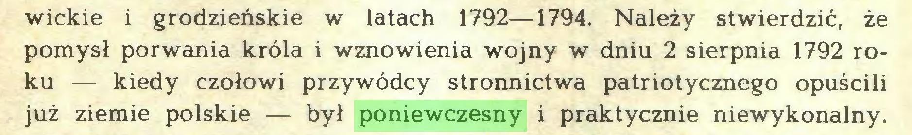 (...) wickie i grodzieńskie w latach 1792—1794. Należy stwierdzić, że pomysł porwania króla i wznowienia wojny w dniu 2 sierpnia 1792 roku — kiedy czołowi przywódcy stronnictwa patriotycznego opuścili już ziemie polskie — był poniewczesny i praktycznie niewykonalny...