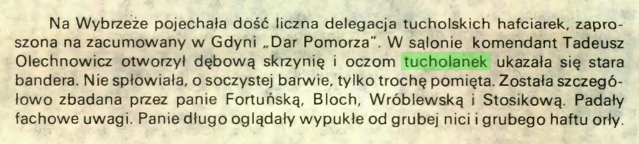 """(...) Na Wybrzeże pojechała dość liczna delegacja tucholskich hafciarek, zaproszona na zacumowany w Gdyni """"Dar Pomorza"""". W salonie komendant Tadeusz Olechnowicz otworzył dębową skrzynię i oczom tucholanek ukazała się stara bandera. Nie spłowiała, o soczystej barwie, tylko trochę pomięta. Została szczegółowo zbadana przez panie Fortuńską, Bloch, Wróblewską i Stosikową. Padały fachowe uwagi. Panie długo oglądały wypukłe od grubej nici i grubego haftu orły..."""