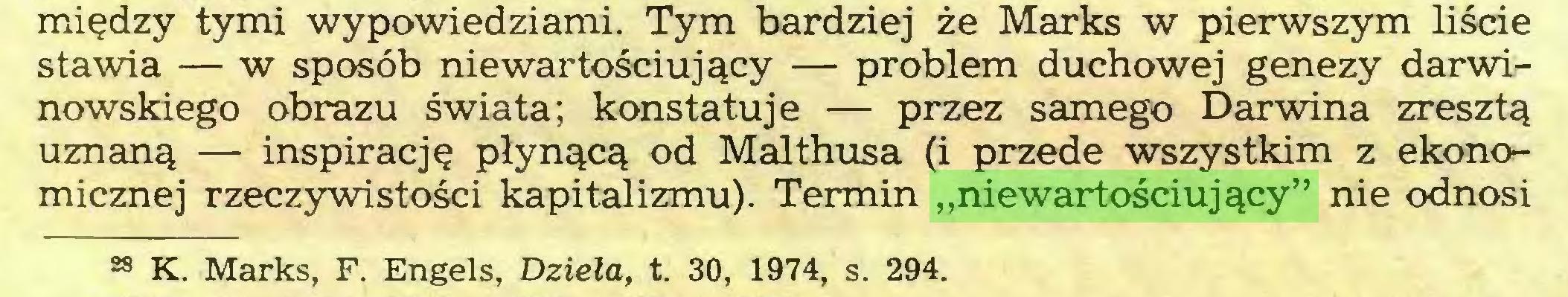 """(...) między tymi wypowiedziami. Tym bardziej że Marks w pierwszym liście stawia — w sposób nie wartościujący — problem duchowej genezy darwinowskiego obrazu świata; konstatuje — przez samego Darwina zresztą uznaną — inspirację płynącą od Malthusa (i przede wszystkim z ekonomicznej rzeczywistości kapitalizmu). Termin """"niewartościujący"""" nie odnosi 28 K. Marks, F. Engels, Dzieła, t. 30, 1974, s. 294..."""