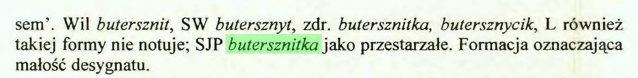 (...) sem\ Wil butersznit, SW butersznyt, zdr. butersznitka, butersznycik, L również takiej formy nie notuje; SJP butersznitka jako przestarzałe. Formacja oznaczająca małość desygnatu...