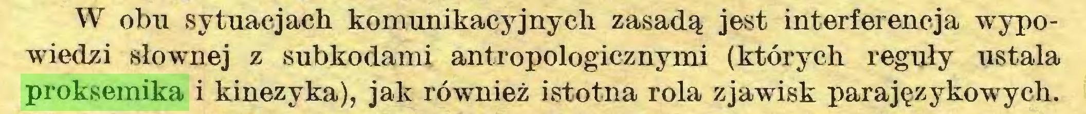 (...) W obu sytuacjach komunikacyjnych zasadą jest interferencja wypowiedzi słownej z subkodami antropologicznymi (których reguły ustala proksemika i kinezyka), jak również istotna rola zjawisk parajęzykowych...