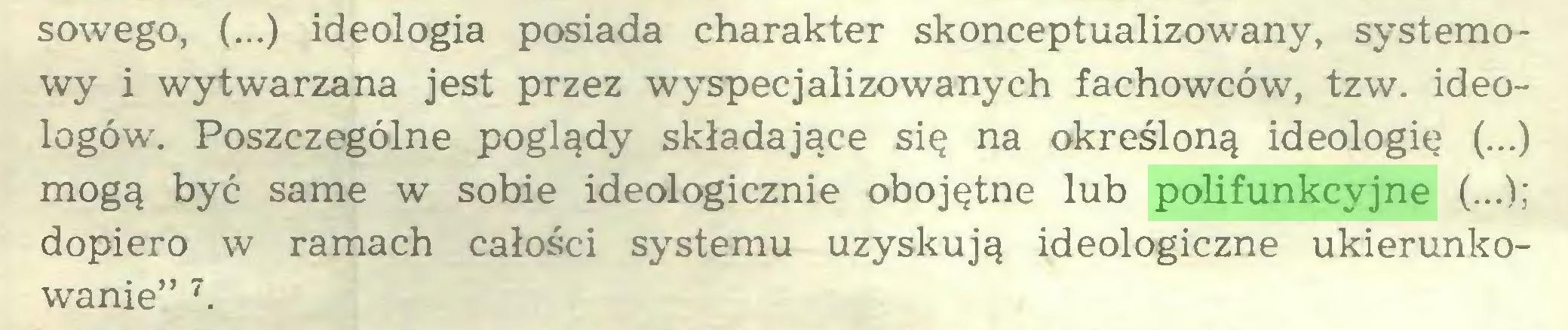 """(...) sowego, (...) ideologia posiada charakter skonceptualizowany, systemowy i wytwarzana jest przez wyspecjalizowanych fachowców, tzw. ideologów. Poszczególne poglądy składające się na określoną ideologię (...) mogą być same w sobie ideologicznie obojętne lub polifunkcyjne (...); dopiero w ramach całości systemu uzyskują ideologiczne ukierunkowanie"""" 7..."""