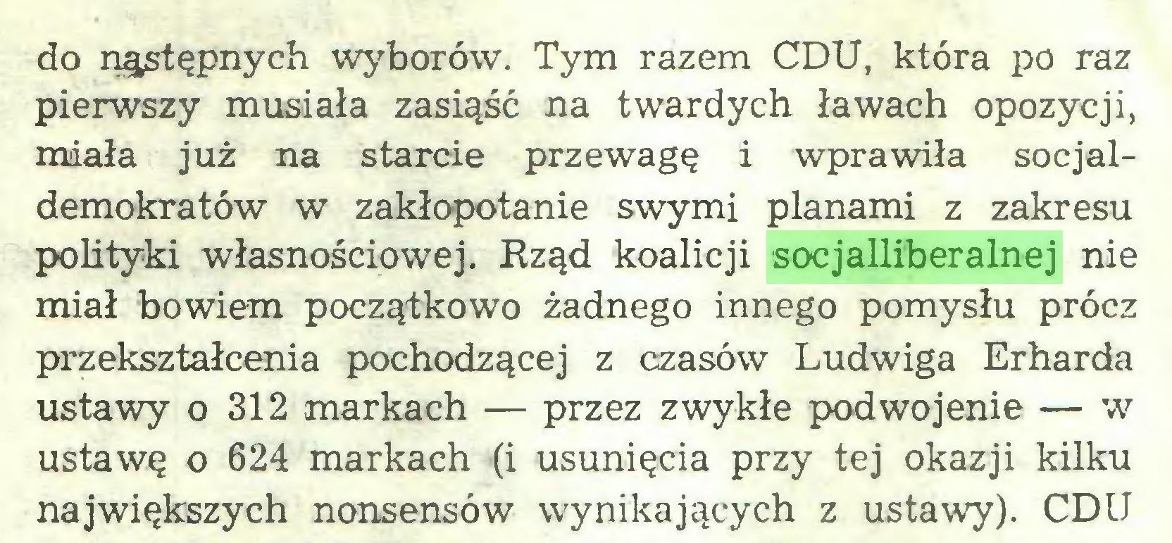 (...) do nąstępnych wyborów. Tym razem CDU, która £>o raz pierwszy musiała zasiąść na twardych ławach opozycji, miała już na starcie przewagę i wprawiła socjaldemokratów w zakłopotanie swymi planami z zakresu polityki własnościowej. Rząd koalicji socjalliberalnej nie miał bowiem początkowo żadnego innego pomysłu prócz przekształcenia pochodzącej z czasów Ludwiga Erharda ustawy o 312 markach — przez zwykłe podwojenie — w ustawę o 624 markach (i usunięcia przy tej okazji kilku największych nonsensów wynikających z ustawy). CDU...