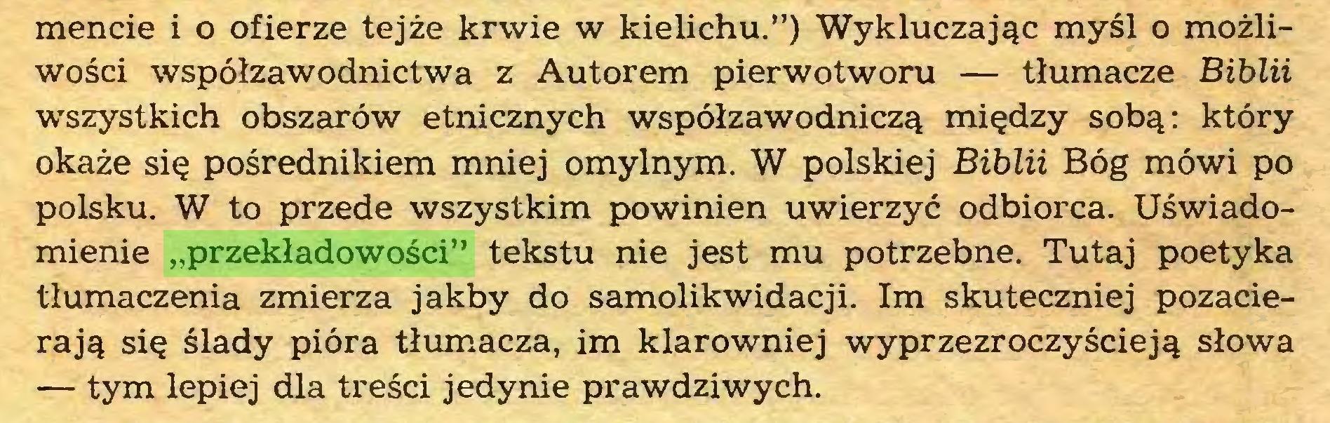 """(...) mencie i o ofierze tejże krwie w kielichu."""") Wykluczając myśl o możliwości współzawodnictwa z Autorem pierwotworu — tłumacze Biblii wszystkich obszarów etnicznych współzawodniczą między sobą: który okaże się pośrednikiem mniej omylnym. W polskiej Biblii Bóg mówi po polsku. W to przede wszystkim powinien uwierzyć odbiorca. Uświadomienie """"przekładowości"""" tekstu nie jest mu potrzebne. Tutaj poetyka tłumaczenia zmierza jakby do samolikwidacji. Im skuteczniej pozacierają się ślady pióra tłumacza, im klarowniej wyprzezroczyścieją słowa — tym lepiej dla treści jedynie prawdziwych..."""