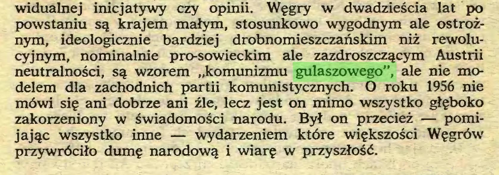 """(...) widualnej inicjatywy czy opinii. Węgry w dwadzieścia lat po powstaniu są krajem małym, stosunkowo wygodnym ale ostrożnym, ideologicznie bardziej drobnomieszczańskim niż rewolucyjnym, nominalnie pro-sowieckim ale zazdroszczącym Austrii neutralności, są wzorem """"komunizmu gulaszowego"""", ale nie modelem dla zachodnich partii komunistycznych. O roku 1956 nie mówi się ani dobrze ani źle, lecz jest on mimo wszystko głęboko zakorzeniony w świadomości narodu. Był on przecież — pomijając wszystko inne — wydarzeniem które większości Węgrów przywróciło dumę narodową i wiarę w przyszłość..."""
