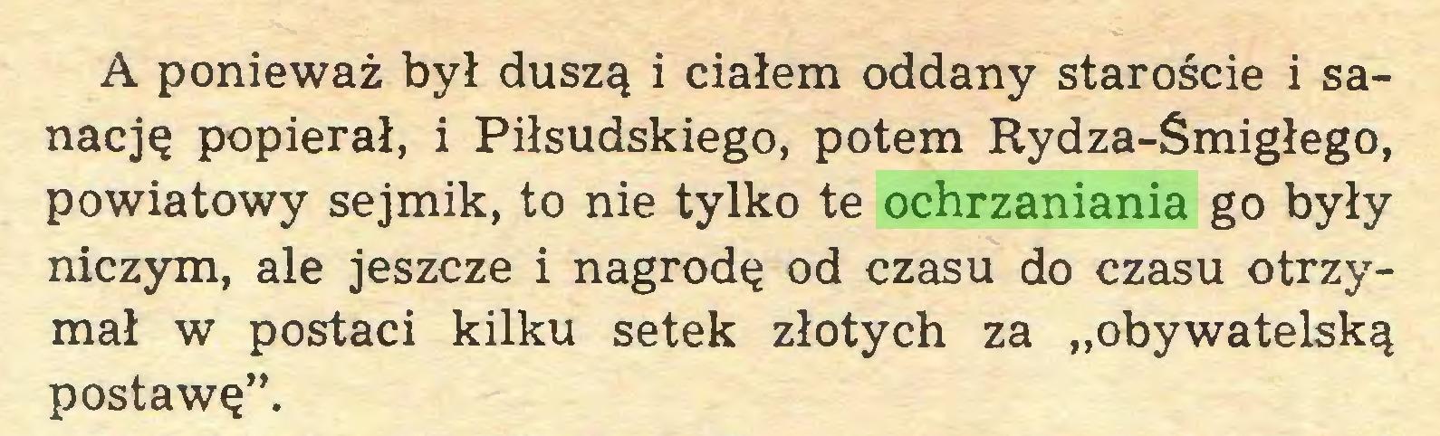 """(...) A ponieważ był duszą i ciałem oddany staroście i sanację popierał, i Piłsudskiego, potem Rydza-Smigłego, powiatowy sejmik, to nie tylko te ochrzaniania go były niczym, ale jeszcze i nagrodę od czasu do czasu otrzymał w postaci kilku setek złotych za """"obywatelską postawę""""..."""