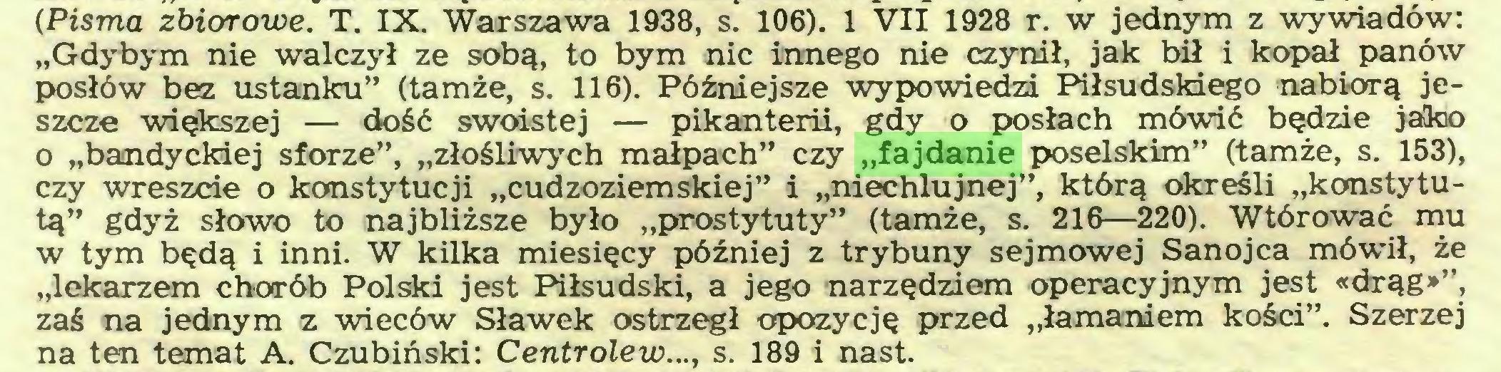 """(...) (Pisma zbiorowe. T. IX. Warszawa 1938, s. 106). 1 VII 1928 r. w jednym z wywiadów: """"Gdybym nie walczył ze sobą, to bym nic innego nie czynił, jak bił i kopał panów posłów bez ustanku"""" (tamże, s. 116). Późniejsze wypowiedzi Piłsudskiego nabiorą jeszcze większej — dość swoistej — pikanterii, gdy o posłach mówić będzie jako o """"bandyckiej sforze"""", """"złośliwych małpach"""" czy """"fajdanie poselskim"""" (tamże, s. 153), czy wreszcie o konstytucji """"cudzoziemskiej"""" i """"niechlujnej"""", którą określi """"konstytutą"""" gdyż słowo to najbliższe było """"prostytuty"""" (tamże, s. 216—220). Wtórować mu w tym będą i inni. W kilka miesięcy później z trybuny sejmowej Sanojca mówił, że """"lekarzem chorób Polski jest Piłsudski, a jego narzędziem operacyjnym jest «drąg»"""", zaś na jednym z wieców Sławek ostrzegł opozycję przed """"łamaniem kości"""". Szerzej na ten temat A. Czubiński: Centrolew..., s. 189 i nast..."""