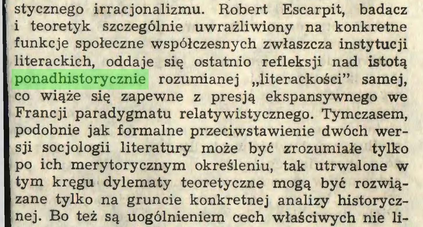 """(...) stycznego irracjonalizmu. Robert Escarpit, badacz i teoretyk szczególnie uwrażliwiony na konkretne funkcje społeczne współczesnych zwłaszcza instytucji literackich, oddaje się ostatnio refleksji nad istotą ponadhistorycznie rozumianej """"literackości"""" samej, co wiąże się zapewne z presją ekspansywnego we Francji paradygmatu relatywistycznego. Tymczasem, podobnie jak formalne przeciwstawienie dwóch wersji socjologii literatury może być zrozumiałe tylko po ich merytorycznym określeniu, tak utrwalone w tym kręgu dylematy teoretyczne mogą być rozwiązane tylko na gruncie konkretnej analizy historycznej. Bo też są uogólnieniem cech właściwych nie li..."""