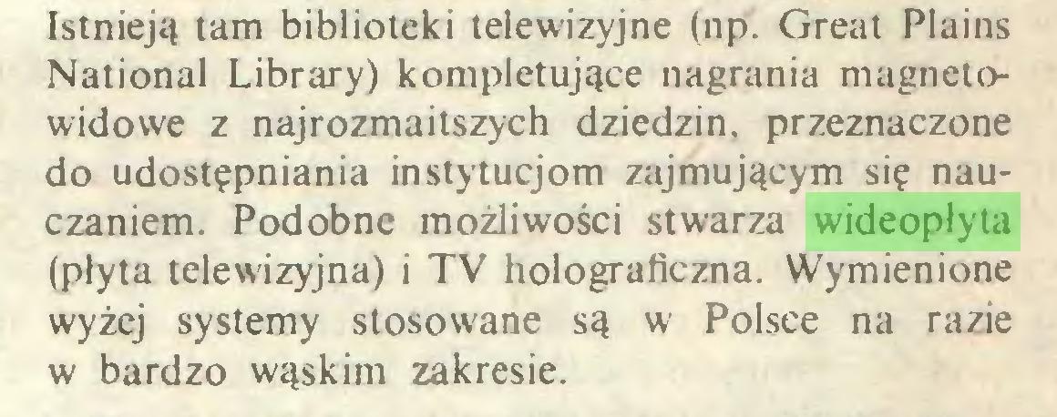 (...) Istnieją tam biblioteki telewizyjne (np. Great Plains National Library) kompletujące nagrania magnetowidowe z najrozmaitszych dziedzin, przeznaczone do udostępniania instytucjom zajmującym się nauczaniem. Podobne możliwości stwarza wideopłyta (płyta telewizyjna) i TV holograficzna. Wymienione wyżej systemy stosowane są w Polsce na razie w bardzo wąskim zakresie...