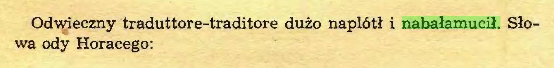 (...) Odwieczny traduttore-traditore dużo naplótł i nabałamucił. Słowa ody Horacego:...