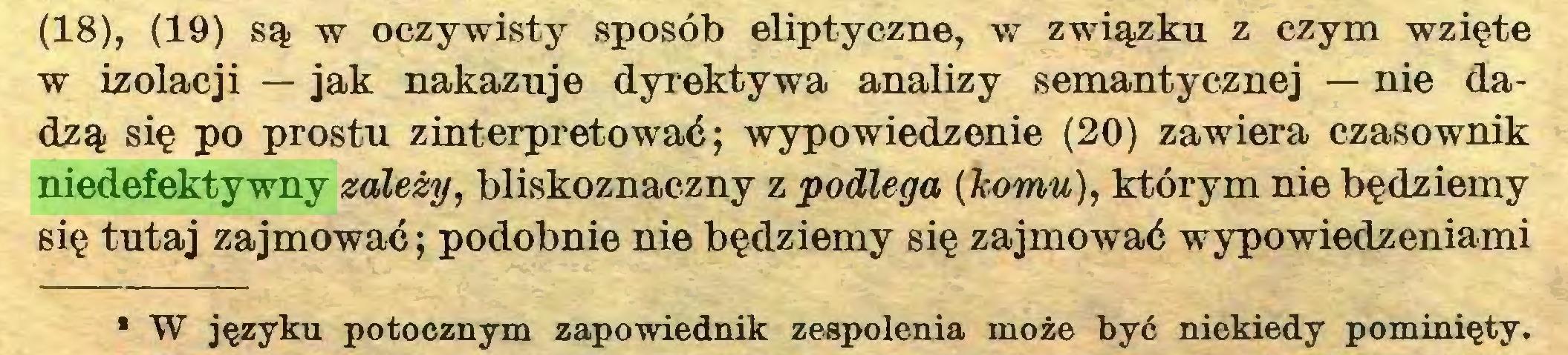 (...) (18), (19) są w oczywisty sposób eliptyczne, w związku z czym wzięte w izolacji — jak nakazuje dyrektywa analizy semantycznej — nie dadzą się po prostu zinterpretować; wypowiedzenie (20) zawiera czasownik niedefektywny zależy, bliskoznaczny z podlega (komu), którym nie będziemy się tutaj zajmować; podobnie nie będziemy się zajmować wypowiedzeniami • W języku potocznym zapowiednik zespolenia może być niekiedy pominięty...