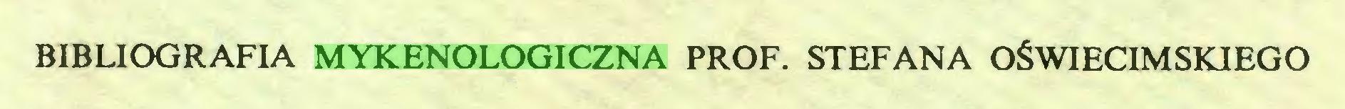 (...) BIBLIOGRAFIA MYKENOLOGICZNA PROF. STEFANA OŚWIĘCIMSKIEGO...