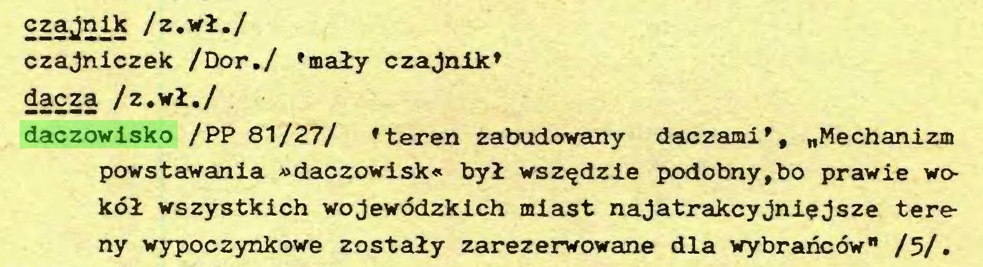 """(...) czajnik /z.wł./ czajniczek /Dor./ 'mały czajnik' dacza /z.wł./ daczowisko /PP 81/27/ 'teren zabudowany daczami', """"Mechanizm powstawania »daczowisk« był wszędzie podobny,bo prawie wokół wszystkich wojewódzkich miast najatrakcyjniejsze tereny wypoczynkowe zostały zarezerwowane dla wybrańców"""" /5/..."""