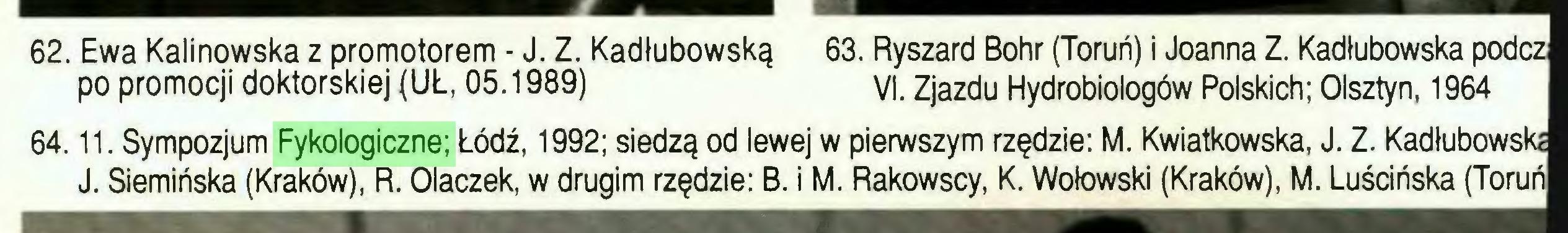 (...) 62. Ewa Kalinowska z promotorem - J. Z. Kadłubowską 63. Ryszard Bohr (Toruń) i Joanna Z. Kadłubowska podcz po promocji doktorskiej (UL, 05.1989) VI. Zjazdu Hydrobiologów Polskich; Olsztyn, 1964 64.11. Sympozjum Fykologiczne; Łódź, 1992; siedzą od lewej w pierwszym rzędzie: M. Kwiatkowska, J. Z. Kadlubows J. Siemińska (Kraków), R. Olaczek, w drugim rzędzie: B. i M. Rakowscy, K. Wołowski (Kraków), M. Luścińska...