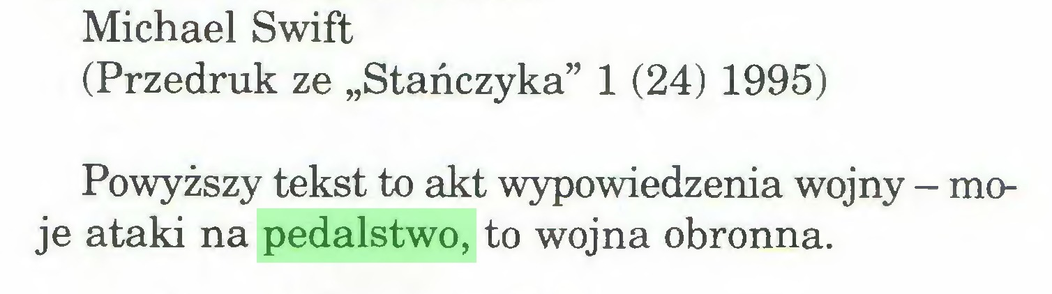 """(...) Michael Swift (Przedruk ze """"Stańczyka"""" 1 (24) 1995) Powyższy tekst to akt wypowiedzenia wojny - moje ataki na pedalstwo, to wojna obronna..."""