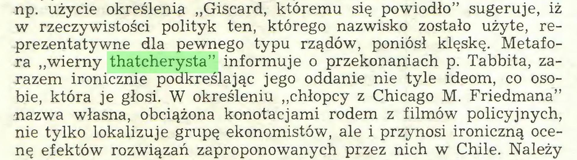 """(...) np. użycie określenia """"Giscard, któremu się powiodło"""" sugeruje, iż w rzeczywistości polityk ten, którego nazwisko zostało użyte, reprezentatywne dla pewnego typu rządów, poniósł klęskę. Metafora """"wierny thatcherysta"""" informuje o przekonaniach p. Tabbita, zarazem ironicznie podkreślając jego oddanie nie tyle ideom, co osobie, która je głosi. W określeniu """"chłopcy z Chicago M. Friedmana"""" nazwa własna, obciążona konotacjami rodem z filmów policyjnych, nie tylko lokalizuje grupę ekonomistów, ale i przynosi ironiczną ocenę efektów rozwiązań zaproponowanych przez nich w Chile. Należy..."""
