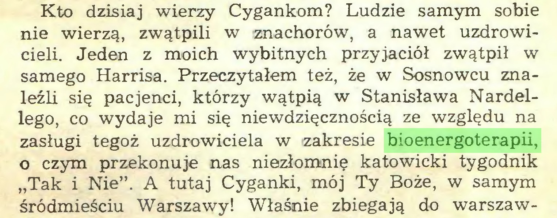 """(...) Kto dzisiaj wierzy Cygankom? Ludzie samym sobie nie wierzą, zwątpili w znachorów, a nawet uzdrowicieli. Jeden z moich wybitnych przyjaciół zwątpił w samego Harrisa. Przeczytałem też, że w Sosnowcu znaleźli się pacjenci, którzy wątpią w Stanisława Nardellego, co wydaje mi się niewdzięcznością ze względu na zasługi tegoż uzdrowiciela w zakresie bioenergoterapii, o czym przekonuje nas niezłomnie katowicki tygodnik """"Tak i Nie"""". A tutaj Cyganki, mój Ty Boże, w samym śródmieściu Warszawy! Właśnie zbiegają do warszaw..."""