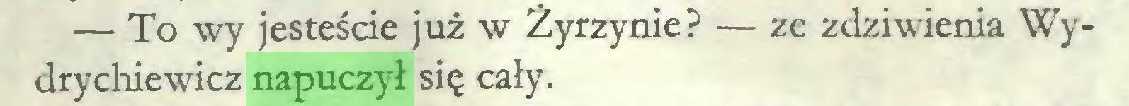 (...) — To wy jesteście już w Żyrzynie? — ze zdziwienia Wydrychiewicz napuczył się cały...
