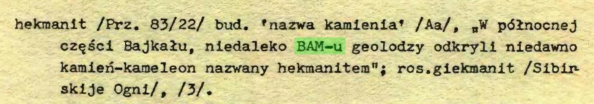 """(...) hekraanit /Prz. 83/22/ bud. »nazwa kamienia' /Aa/, """"W północnej części Bajkału, niedaleko BAM-u geolodzy odkryli niedawno kamień-kameleon nazwany hekmanitem""""; ros.giekmanit /Sibirskije Ogni/, /3/..."""