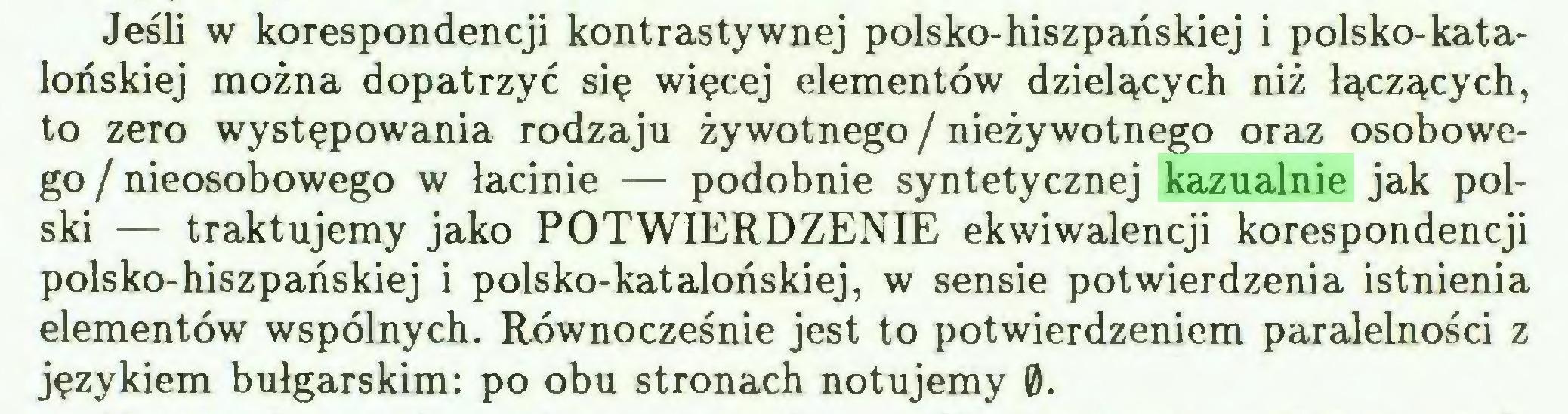 (...) Jeśli w korespondencji kontrastywnej polsko-hiszpańskiej i polsko-katalońskiej można dopatrzyć się więcej elementów dzielących niż łączących, to zero występowania rodzaju żywotnego / nieżywotnego oraz osobowego / nieosobowego w łacinie — podobnie syntetycznej kazualnie jak polski — traktujemy jako POTWIERDZENIE ekwiwalencji korespondencji polsko-hiszpańskiej i polsko-katalońskiej, w sensie potwierdzenia istnienia elementów wspólnych. Równocześnie jest to potwierdzeniem paralelności z językiem bułgarskim: po obu stronach notujemy 0...