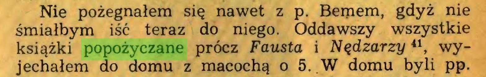 (...) Nie pożegnałem się nawet z p. Bemem, gdyż nie śmiałbym iść teraz do niego. Oddawszy wszystkie książki popożyczane prócz Fausta i Nędzarzy41, wyjechałem do domu z macochą o 5. .W domu byli pp...