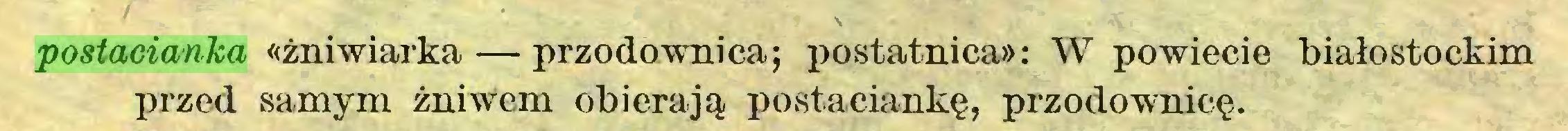 (...) postacianka «żniwiarka — przodownica; postatnica»: W powiecie białostockim przed samym żniwem obierają postaciankę, przodownicę...