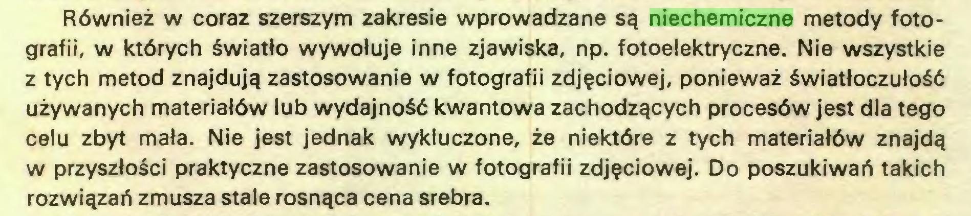 (...) Również w coraz szerszym zakresie wprowadzane są niechemiczne metody fotografii, w których światło wywołuje inne zjawiska, np. fotoelektryczne. Nie wszystkie z tych metod znajdują zastosowanie w fotografii zdjęciowej, ponieważ światłoczułość używanych materiałów lub wydajność kwantowa zachodzących procesów jest dla tego celu zbyt mała. Nie jest jednak wykluczone, że niektóre z tych materiałów znajdą w przyszłości praktyczne zastosowanie w fotografii zdjęciowej. Do poszukiwań takich rozwiązań zmusza stale rosnąca cena srebra...