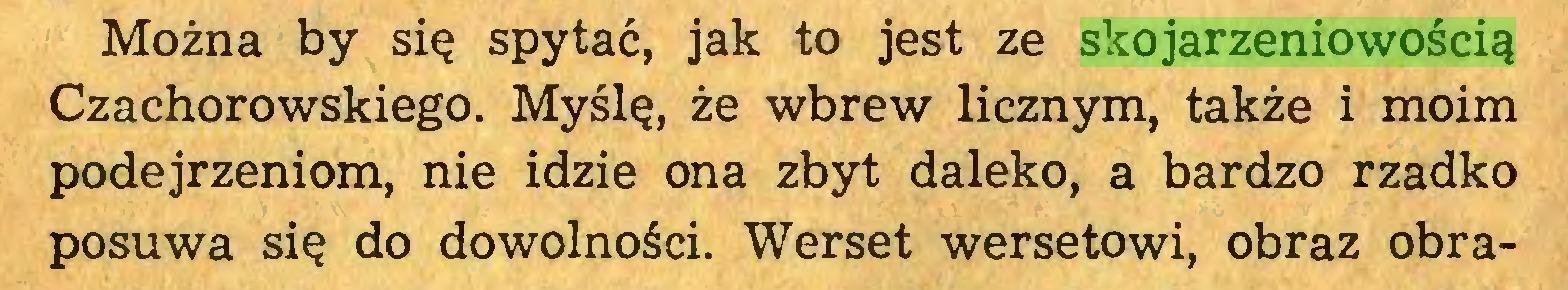 (...) Można by się spytać, jak to jest ze skojarzeniowością Czachorowskiego. Myślę, że wbrew licznym, także i moim podejrzeniom, nie idzie ona zbyt daleko, a bardzo rzadko posuwa się do dowolności. Werset wersetowi, obraz obra...