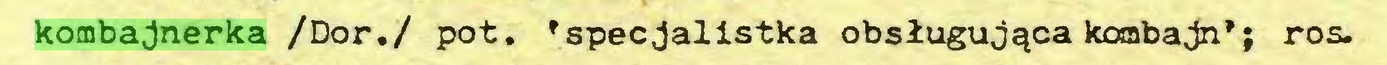 (...) kombajnerka /Dor./ pot. 'specjalistka obsługująca kombajn*; ros...