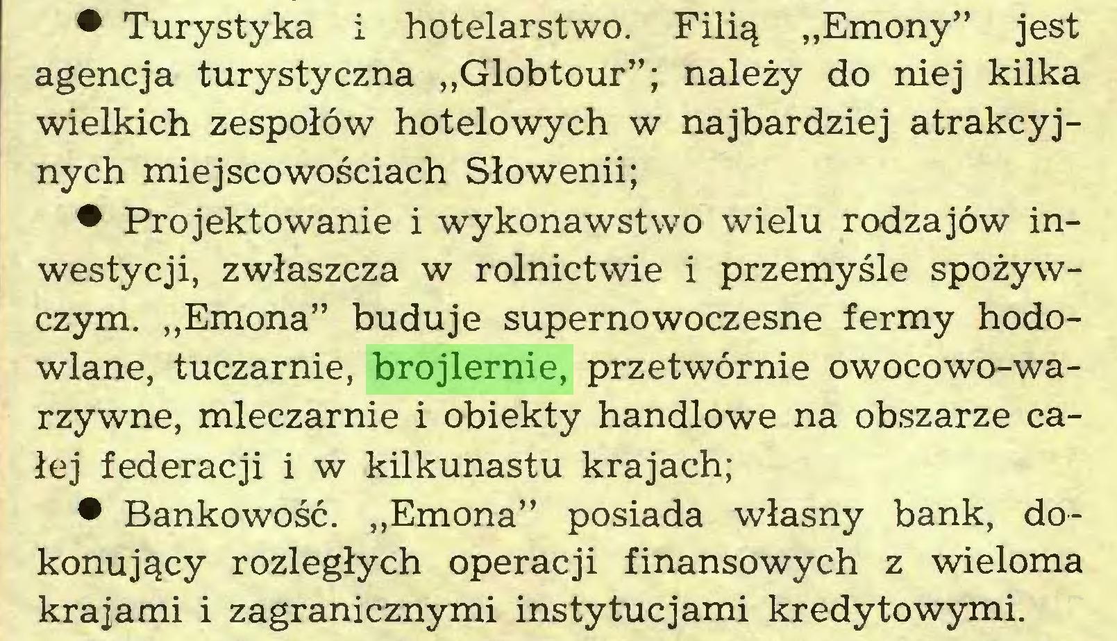 """(...) • Turystyka i hotelarstwo. Filią """"Emony"""" jest agencja turystyczna """"Globtour""""; należy do niej kilka wielkich zespołów hotelowych w najbardziej atrakcyjnych miejscowościach Słowenii; • Projektowanie i wykonawstwo wielu rodzajów inwestycji, zwłaszcza w rolnictwie i przemyśle spożywczym. """"Emona"""" buduje supernowoczesne fermy hodowlane, tuczarnie, brojlernie, przetwórnie owocowo-warzywne, mleczarnie i obiekty handlowe na obszarze całej federacji i w kilkunastu krajach; • Bankowość. """"Emona"""" posiada własny bank, dokonujący rozległych operacji finansowych z wieloma krajami i zagranicznymi instytucjami kredytowymi..."""