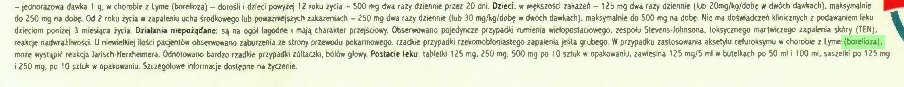(...) - jednorazowa dawka 1 g. w chorobie z Lyme (borelioza) - dorośli i dzieci powyżej 12 roku życia - 500 mg dwa razy dziennie przez 20 dni. Dzieci: w większości zakażeń - 125 mg dwa razy dziennie (lub 20mg/kg/dobę w dwóch dawkach), maksymalnie do 250 mg na dobę. Od 2 roku życia w zapaleniu ucha środkowego lub poważniejszych zakażeniach - 250 mg dwa razy dziennie (lub 30 mg/kg/dobę w dwóch dawkach), maksymalnie do 500 mg na dobę. Nie ma doświadczeń klinicznych z podawaniem leku dzieciom poniżej 3 miesiąca życia. Działania niepożądane: są na ogól łagodne i mają charakter przejściowy. Obserwowano pojedyncze przypadki rumienia wielopostaciowego, zespołu Stevens-lohnsona, toksycznego martwiczego zapalenia skóry (TEN), reakcje nadwrażliwości. U niewielkiej ilości pacjentów obserwowano zaburzenia ze strony przewodu pokarmowego, rzadkie przypadki rzekomobłoniastego zapalenia jelita grubego. W przypadku zastosowania aksetylu cefuroksymu w chorobie z Lyme (borelioza), może wystąpić reakcja Jarisch-Heniheimera. Odnotowano bardzo rzadkie przypadki żółtaczki, bólów głowy. Postacie leku: tabletki 125 mg, 250 mg, 500 mg po 10 sztuk w opakowaniu, zawiesina 125 mg/5 ml w butelkach po 50 ml i 100 ml, saszetki po 125 mg i 250 mg, po 10 sztuk w opakowaniu. Szczegółowe informacje dostępne na życzenie...