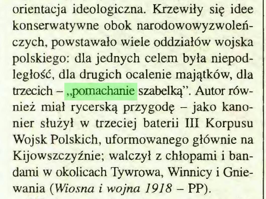 """(...) orientacja ideologiczna. Krzewiły się idee konserwatywne obok narodowowyzwoleńczych, powstawało wiele oddziałów wojska polskiego: dla jednych celem była niepodległość, dla drugich ocalenie majątków, dla trzecich - """"pomachanie szabelką"""". Autor również miał rycerską przygodę - jako kanonier służył w trzeciej baterii III Korpusu Wojsk Polskich, uformowanego głównie na Kijowszczyźnie; walczył z chłopami i bandami w okolicach Tywrowa, Winnicy i Gniewania (Wiosna i wojna 1918 - PP)..."""