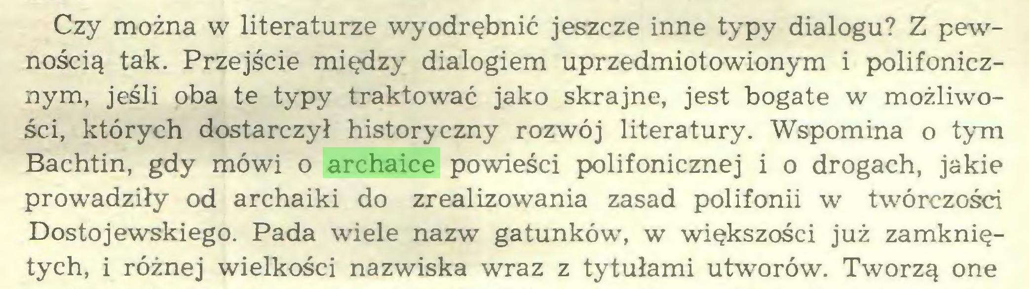 (...) Czy można w literaturze wyodrębnić jeszcze inne typy dialogu? Z pewnością tak. Przejście między dialogiem uprzedmiotowionym i polifonicznym, jeśli oba te typy traktować jako skrajne, jest bogate w możliwości, których dostarczył historyczny rozwój literatury. Wspomina o tym Bachtin, gdy mówi o archaice powieści polifonicznej i o drogach, jakie prowadziły od archaiki do zrealizowania zasad polifonii w twórczości Dostojewskiego. Pada wiele nazw gatunków, w większości już zamkniętych, i różnej wielkości nazwiska wraz z tytułami utworów. Tworzą one...