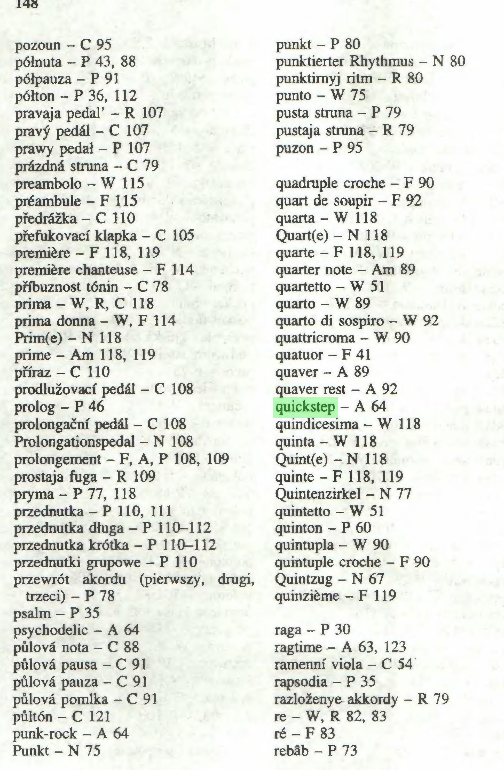 (...) pozorni - C 95 półnuta - P 43, 88 półpauza - P 91 półton - P 36, 112 pravaja pedał' - R 107 pravÿ pedał - C 107 prawy pedał - P 107 prâzdnâ struna - C 79 preambolo - W 115 préambule - F 115 pfedrózka - C 110 pfefukovaci klapka - C 105 première - F 118, 119 première chanteuse - F 114 pfibuznost tónin - C 78 prima - W, R, C 118 prima donna - W, F 114 Prim(e) - N 118 prime - Am 118, 119 piïraz - C 110 prodluzovaci pedâl - C 108 prolog - P 46 prolongacni pedâl - C 108 Prolongationspedal - N 108 prolongement - F, A, P 108, 109 prostaja fuga - R 109 pryma - P 77, 118 przednutka - P 110, 111 przednutka długa - P 110-112 przednutka krótka - P 110-112 przednutki grupowe - P 110 przewrót akordu (pierwszy, drugi, trzeci) - P 78 psalm - P 35 psychodel ic - A 64 pûlovâ nota - C 88 pûlovâ pausa - C 91 pûlovâ pauza - C 91 pûlovâ pomlka - C 91 pûltôn - C 121 punk-rock - A 64 Punkt - N 75 punkt - P 80 punktierter Rhythmus - N 80 punktimyj ritm - R 80 punto - W 75 pusta struna - P 79 pustaja stmna - R 79 puzon - P 95 quadruple croche - F 90 quart de soupir - F 92 quarta - W 118 Quart(e) - N 118 quarte - F 118, 119 quarter note - Am 89 quartetto - W 51 quarto - W 89 quarto di sospiro - W 92 quattricroma - W 90 quatuor - F 41 quaver - A 89 quaver rest - A 92 quickstep - A 64 quindicesima - W 118 quinta - W 118 Quint(e) - N 118 quinte - F 118, 119 Quintenzirkel - N 77 quintetto - W 51 quinton - P 60 quintupla - W 90 quintuple croche - F 90 Quintzug - N 67 quinzième - F 119 raga - P 30 ragtime - A 63, 123 ramenni viola - C 54 rapsodia - P 35 razlozenye akkordy - R 79 re - W, R 82, 83 ré - F 83 rebâb - P 73 149...