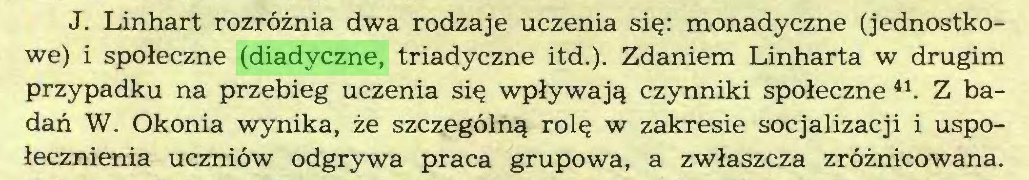 (...) J. Linhart rozröznia dwa rodzaje uczenia si^: monadyczne (jednostkowe) i spoleczne (diadyczne, triadyczne itd.). Zdaniem Linharta w drugim przypadku na przebieg uczenia si$ wplywaj^ czynniki spoleczne 41. Z badan W. Okonia wynika, ze szczegöln^ rol$ w zakresie socjalizacji i uspolecznienia uczniöw odgrywa praca grupowa, a zwlaszcza zröznicowana...