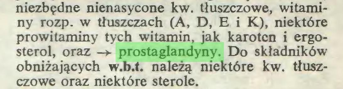 (...) niezbędne nienasycone kw. tłuszczowe, witaminy rozp. w tłuszczach (A, D, E i K), niektóre prowitaminy tych witamin, jak karoten i ergosterol, oraz -*■ prostaglandyny. Do składników obniżających w.b.t. należą niektóre kw. tłuszczowe oraz niektóre sterole...