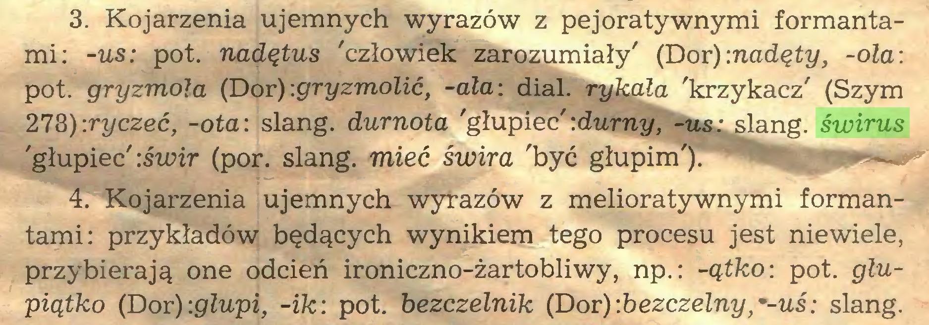 (...) 3. Kojarzenia ujemnych wyrazów z pejoratywnymi formantami: -us: pot. nadętus 'człowiek zarozumiały' (Dor) -.nadęty, -ola: pot. gryzmoła (Dor) :gryzmolić, -ała: dial, rykala 'krzykacz' (Szym 278):ryczeć, -ota: slang, durnota 'głupiec'-.durny, -us: slang, świrus 'głupiec' -.świr (por. slang, mieć świra 'być głupim').' 4. Kojarzenia ujemnych wyrazów z melioratywnymi formantami: przykładów będących wynikiem tego procesu jest niewiele, przybierają one odcień ironiczno-żartobliwy, np.: -ątko: pot. glupiątko (Dor)-.głupi, -ik: pot. bezczelnik (Dor)-.bezczelny,*-uś: slang...