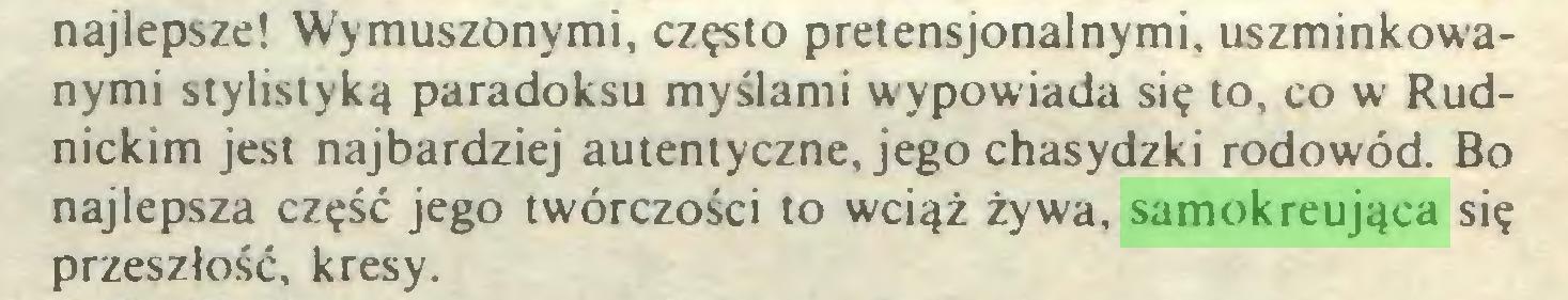 (...) najlepsze! Wymuszonymi, często pretensjonalnymi, uszminkowanymi stylistyką paradoksu myślami wypowiada się to, co w Rudnickim jest najbardziej autentyczne, jego chasydzki rodowód. Bo najlepsza część jego twórczości to wciąż żywa, samokreująca się przeszłość, kresy...