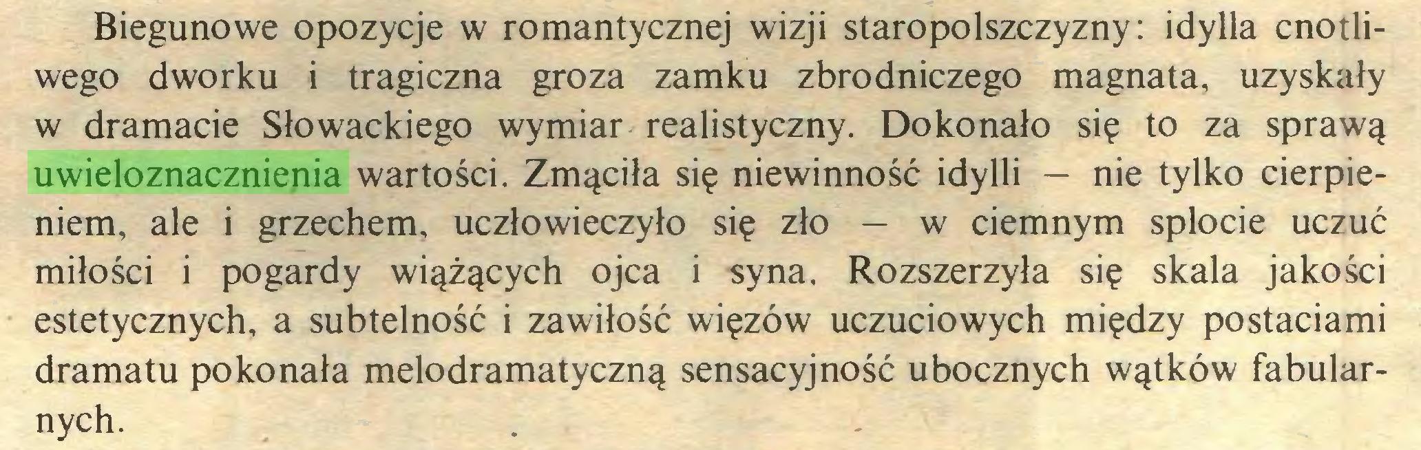 (...) Biegunowe opozycje w romantycznej wizji staropolszczyzny: idylla cnotliwego dworku i tragiczna groza zamku zbrodniczego magnata, uzyskały w dramacie Słowackiego wymiar realistyczny. Dokonało się to za sprawą uwieloznacznienia wartości. Zmąciła się niewinność idylli — nie tylko cierpieniem, ale i grzechem, uczłowieczyło się zło — w ciemnym splocie uczuć miłości i pogardy wiążących ojca i syna. Rozszerzyła się skala jakości estetycznych, a subtelność i zawiłość więzów uczuciowych między postaciami dramatu pokonała melodramatyczną sensacyjność ubocznych wątków fabularnych...