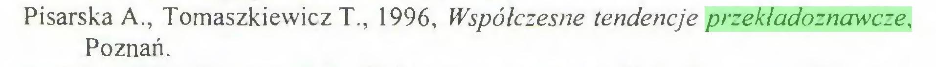 (...) Pisarska A., Tomaszkiewicz T., 1996, Współczesne tendencje przekładoznawcze, Poznań...