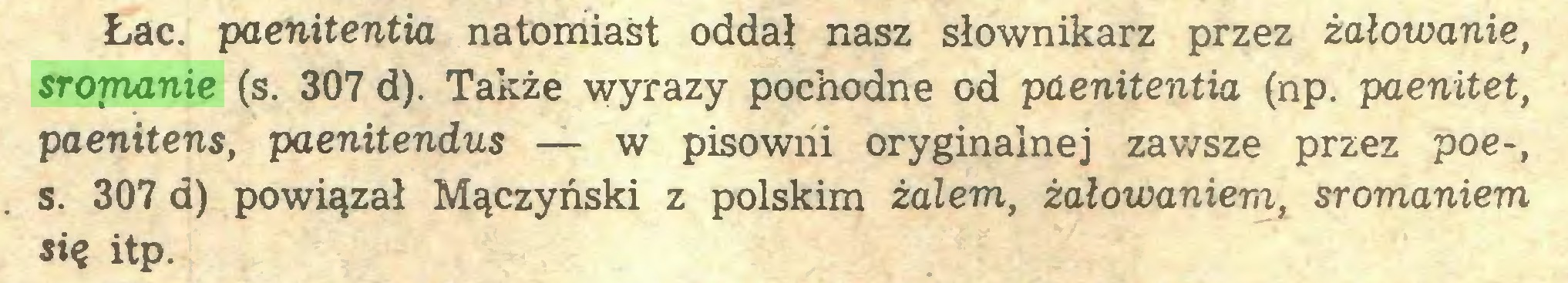 (...) Łac. paenitentia natomiast oddał nasz słownikarz przez żałowanie, sromanie (s. 307 d). Także wyrazy pochodne od paenitentia (np. paenitet, paenitens, paenitendus — w pisowni oryginalnej zawsze przez poe-, s. 307 d) powiązał Mączyński z polskim żalem, żałowaniem, sromaniem się itp...