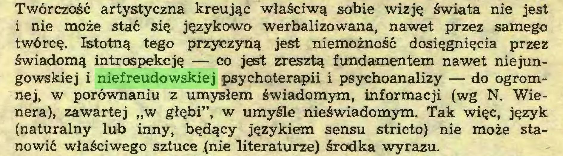"""(...) Twórczość artystyczna kreując właściwą sobie wizję świata nie jest i nie może stać się językowo werbalizowana, nawet przez samego twórcę. Istotną tego przyczyną jest niemożność dosięgnięcia przez świadomą introspekcję — co jest zresztą fundamentem nawet niejungowskiej i niefreudowskiej psychoterapii i psychoanalizy — do ogromnej, w porównaniu z umysłem świadomym, informacji (wg N. Wienera), zawartej """"w głębi"""", w umyśle nieświadomym. Tak więc, język (naturalny lub inny, będący językiem sensu stricto) nie może stanowić właściwego sztuce (nie literaturze) środka wyrazu..."""