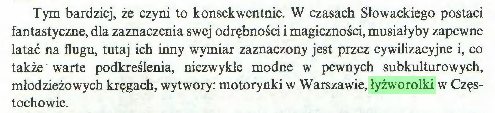 (...) Tym bardziej, że czyni to konsekwentnie. W czasach Słowackiego postaci fantastyczne, dla zaznaczenia swej odrębności i magiczności, musiałyby zapewne latać na flugu, tutaj ich inny wymiar zaznaczony jest przez cywilizacyjne i, co także warte podkreślenia, niezwykle modne w pewnych subkulturowych, młodzieżowych kręgach, wytwory: motorynki w Warszawie, łyżworolki w Częstochowie...