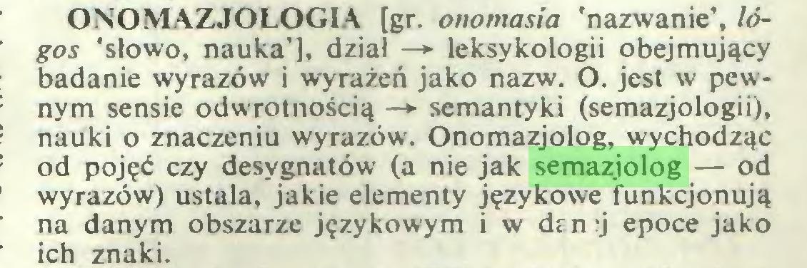 (...) ONOMAZJOLOGIA [gr. onomasia 'nazwanie', logos 'słowo, nauka'], dział —*■ leksykologii obejmujący badanie wyrazów i wyrażeń jako nazw. O. jest w pewnym sensie odwrotnością —► semantyki (semazjologii), nauki o znaczeniu wyrazów. Onomazjolog, wychodząc od pojęć czy desygnatów (a nie jak semazjolog — od wyrazów) ustala, jakie elementy językowe funkcjonują na danym obszarze językowym i w den:j epoce jako ich znaki...
