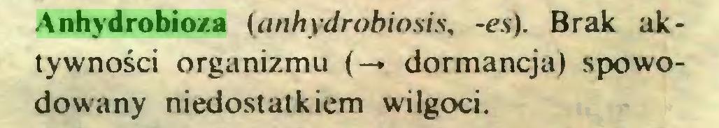 (...) Anhydrobioza (anhydrobiosis, -es). Brak aktywności organizmu (-* dormancja) spowodowany niedostatkiem wilgoci...